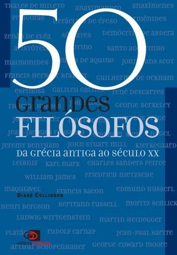 50 GRANDES FILOSOFOS - DA GRECIA ANTIGA AO SECULO