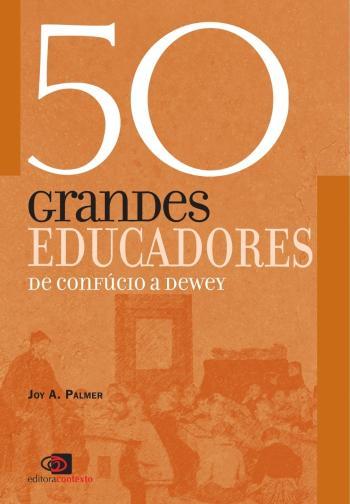 50 GRANDES EDUCADORES - DE CONFUCIO A DEWEY