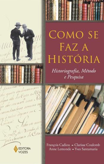 COMO SE FAZ A HISTORIA - HISTORIOGRAFIA, METODO E