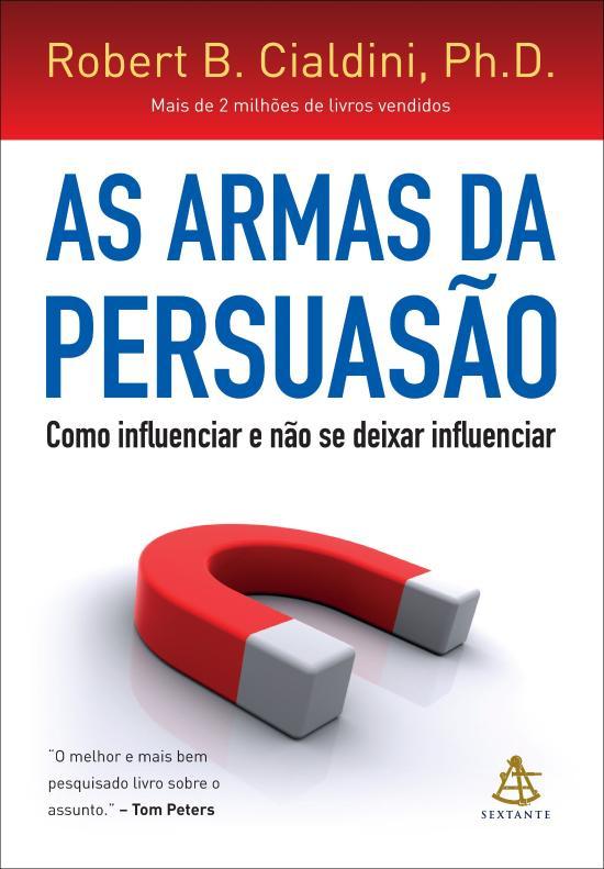 ARMAS DA PERSUASAO, AS - COMO INFLUENCIAR E NAO SE