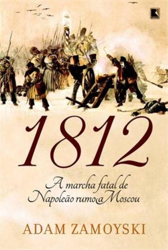 1812 - A MARCHA FATAL DE NAPOLEAO RUMO A MOSCOU